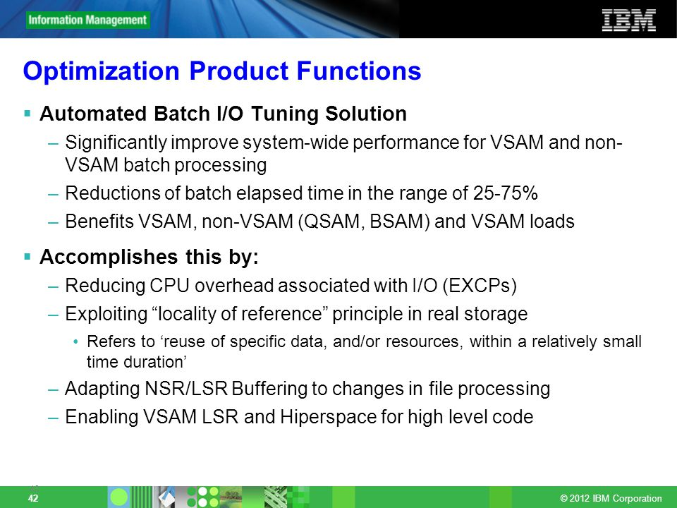 © 2012 IBM Corporation 42 Optimization Product Functions Automated Batch I/O Tuning Solution –Significantly improve system-wide performance for VSAM and non- VSAM batch processing –Reductions of batch elapsed time in the range of 25-75% –Benefits VSAM, non-VSAM (QSAM, BSAM) and VSAM loads Accomplishes this by: –Reducing CPU overhead associated with I/O (EXCPs) –Exploiting locality of reference principle in real storage Refers to reuse of specific data, and/or resources, within a relatively small time duration –Adapting NSR/LSR Buffering to changes in file processing –Enabling VSAM LSR and Hiperspace for high level code 42