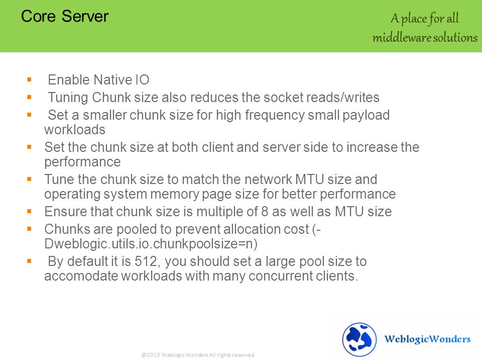 Core Server Enable Native IO Tuning Chunk size also reduces the socket reads/writes Set a smaller chunk size for high frequency small payload workloads Set the chunk size at both client and server side to increase the performance Tune the chunk size to match the network MTU size and operating system memory page size for better performance Ensure that chunk size is multiple of 8 as well as MTU size Chunks are pooled to prevent allocation cost (- Dweblogic.utils.io.chunkpoolsize=n) By default it is 512, you should set a large pool size to accomodate workloads with many concurrent clients.