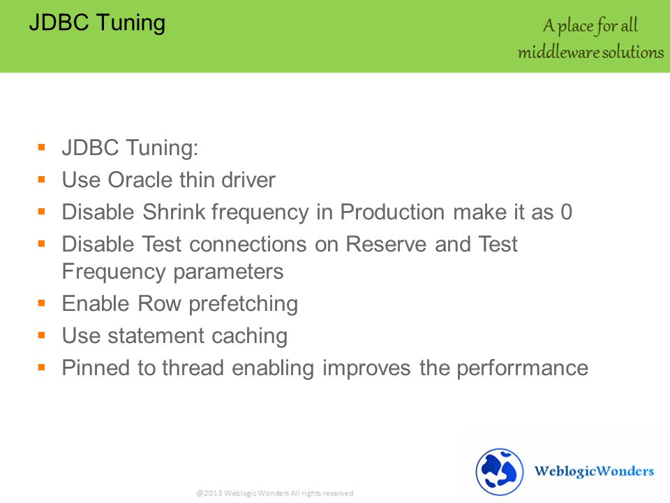JDBC Tuning JDBC Tuning: Use Oracle thin driver Disable Shrink frequency in Production make it as 0 Disable Test connections on Reserve and Test Frequency parameters Enable Row prefetching Use statement caching Pinned to thread enabling improves the perforrmance