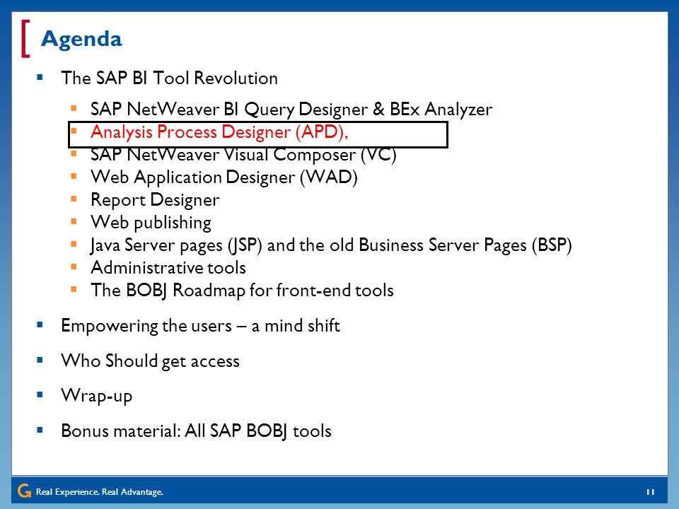 Real Experience. Real Advantage. [ 11 Agenda The SAP BI Tool Revolution SAP NetWeaver BI Query Designer & BEx Analyzer Analysis Process Designer (APD)