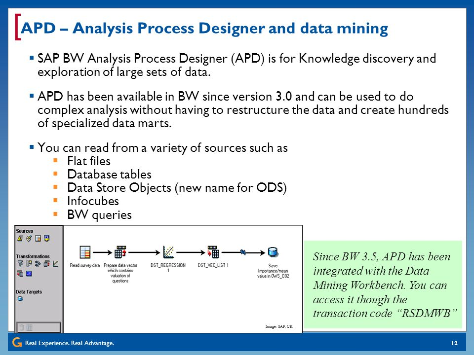 Real Experience. Real Advantage. [ 12 APD – Analysis Process Designer and data mining SAP BW Analysis Process Designer (APD) is for Knowledge discover