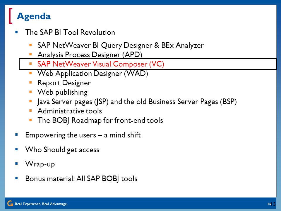 Real Experience. Real Advantage. [ 15 Agenda The SAP BI Tool Revolution SAP NetWeaver BI Query Designer & BEx Analyzer Analysis Process Designer (APD)