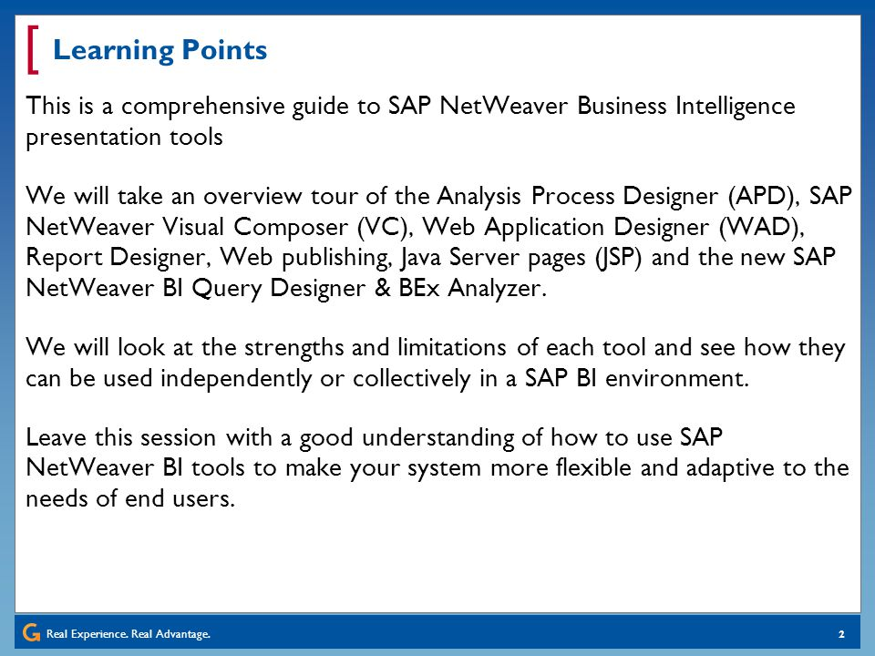 Real Experience. Real Advantage. [ 2 This is a comprehensive guide to SAP NetWeaver Business Intelligence presentation tools We will take an overview