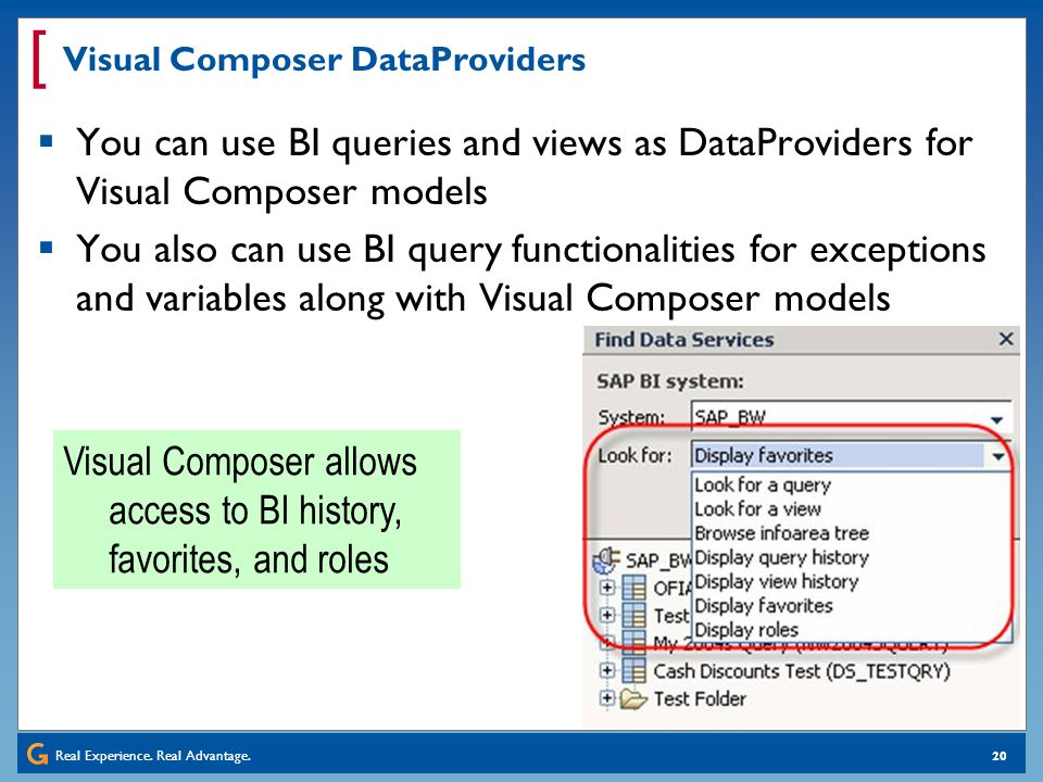 Real Experience. Real Advantage. [ 20 Visual Composer DataProviders You can use BI queries and views as DataProviders for Visual Composer models You a