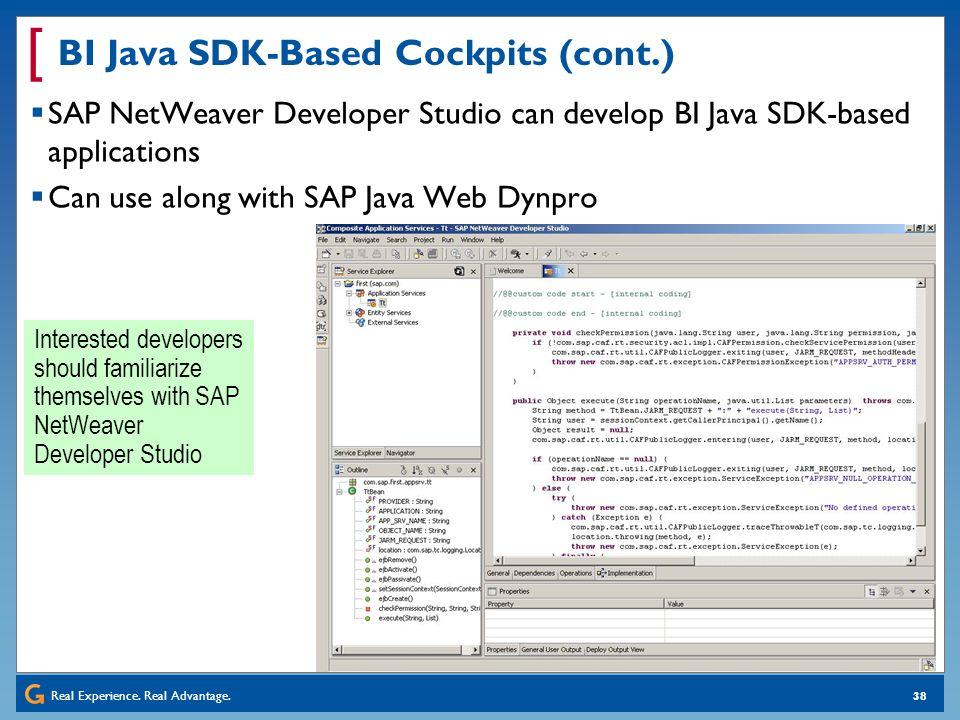 Real Experience. Real Advantage. [ 38 BI Java SDK-Based Cockpits (cont.) SAP NetWeaver Developer Studio can develop BI Java SDK-based applications Can