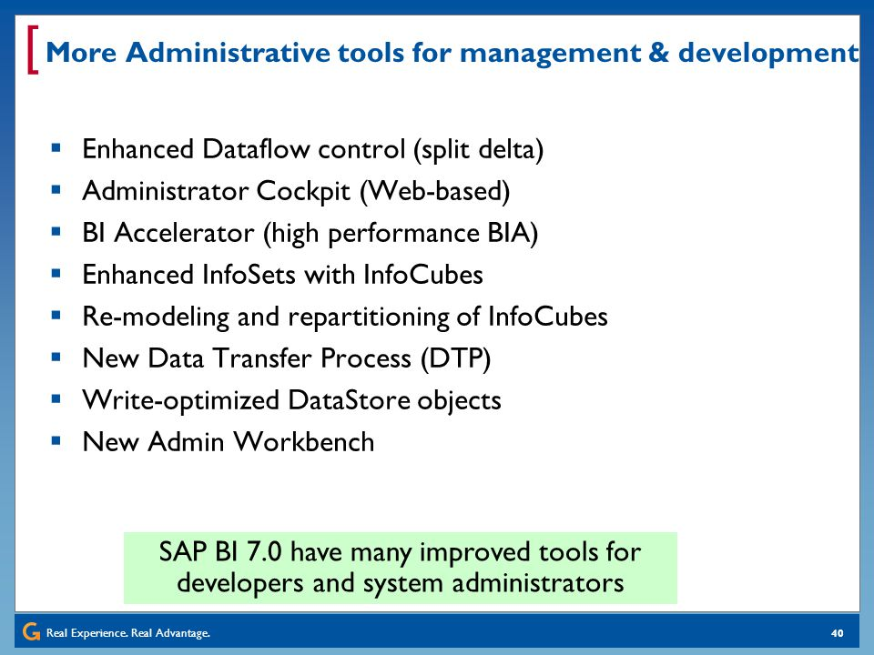 Real Experience. Real Advantage. [ 40 More Administrative tools for management & development Enhanced Dataflow control (split delta) Administrator Coc
