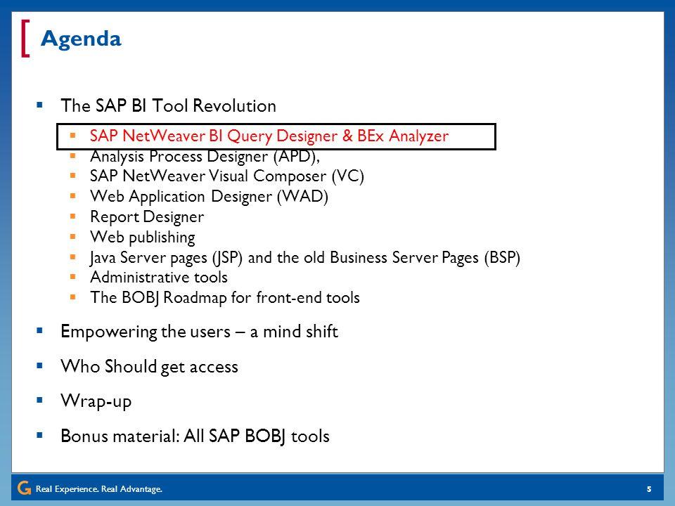 Real Experience. Real Advantage. [ 5 Agenda The SAP BI Tool Revolution SAP NetWeaver BI Query Designer & BEx Analyzer Analysis Process Designer (APD),