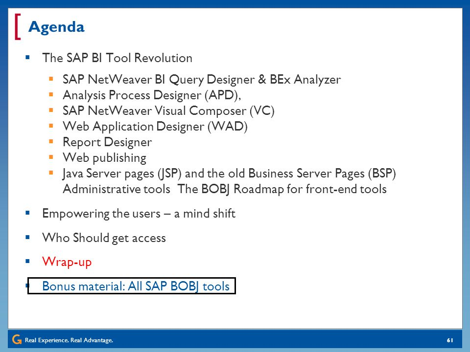 Real Experience. Real Advantage. [ 61 Agenda The SAP BI Tool Revolution SAP NetWeaver BI Query Designer & BEx Analyzer Analysis Process Designer (APD)