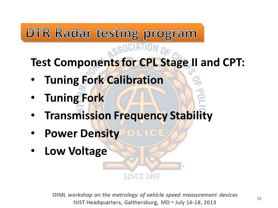 Test Components for CPL Stage II and CPT: Tuning Fork Calibration Tuning Fork Transmission Frequency Stability Power Density Low Voltage 16 OIML workshop on the metrology of vehicle speed measurement devices NIST Headquarters, Gaithersburg, MD July 16-18, 2013