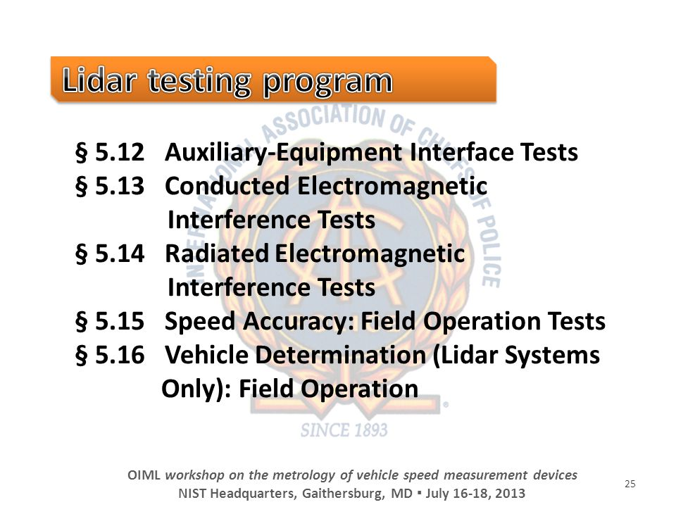 25 OIML workshop on the metrology of vehicle speed measurement devices NIST Headquarters, Gaithersburg, MD July 16-18, 2013 § 5.12 Auxiliary-Equipment Interface Tests § 5.13 Conducted Electromagnetic Interference Tests § 5.14 Radiated Electromagnetic Interference Tests § 5.15 Speed Accuracy: Field Operation Tests § 5.16 Vehicle Determination (Lidar Systems Only): Field Operation