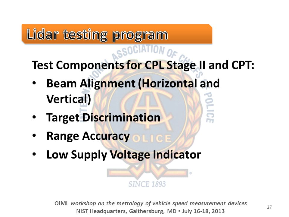 Test Components for CPL Stage II and CPT: Beam Alignment (Horizontal and Vertical) Target Discrimination Range Accuracy Low Supply Voltage Indicator 27 OIML workshop on the metrology of vehicle speed measurement devices NIST Headquarters, Gaithersburg, MD July 16-18, 2013