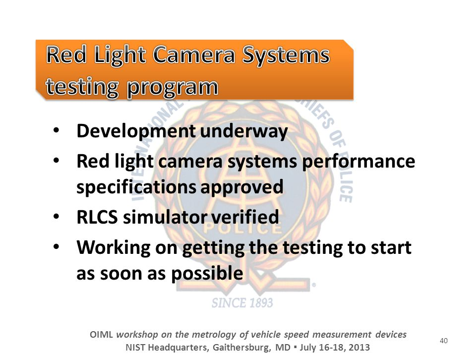 Development underway Red light camera systems performance specifications approved RLCS simulator verified Working on getting the testing to start as soon as possible 40 OIML workshop on the metrology of vehicle speed measurement devices NIST Headquarters, Gaithersburg, MD July 16-18, 2013