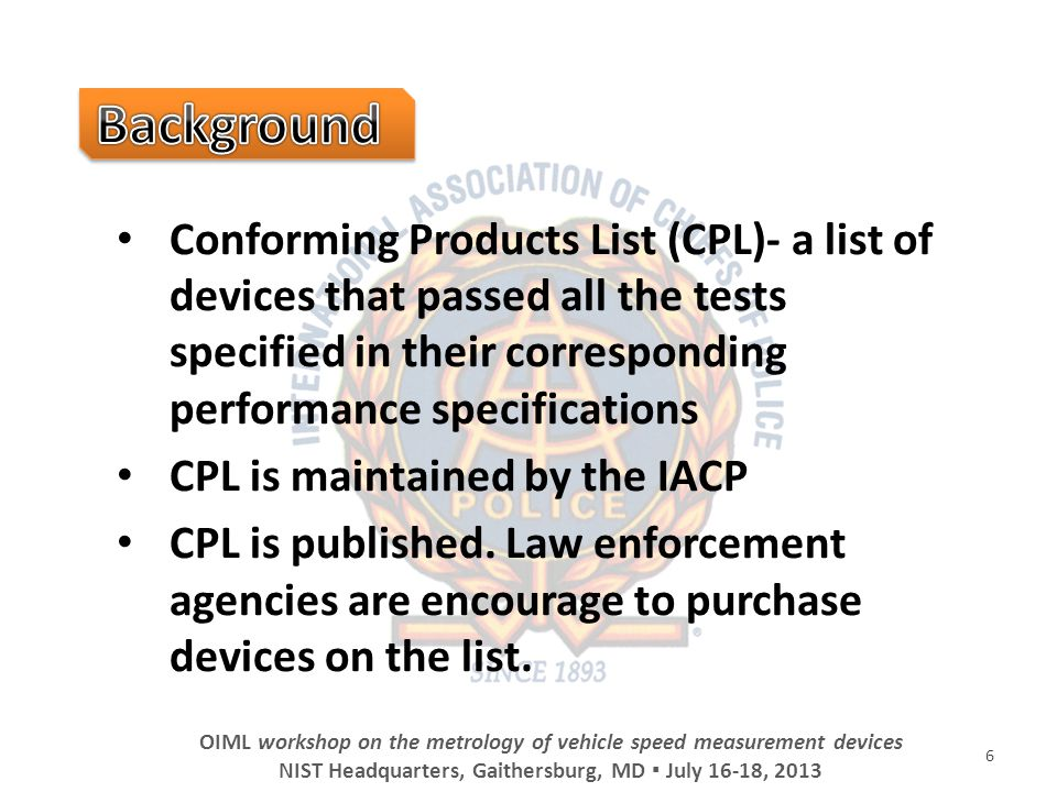 6 OIML workshop on the metrology of vehicle speed measurement devices NIST Headquarters, Gaithersburg, MD July 16-18, 2013 Conforming Products List (CPL)- a list of devices that passed all the tests specified in their corresponding performance specifications CPL is maintained by the IACP CPL is published.
