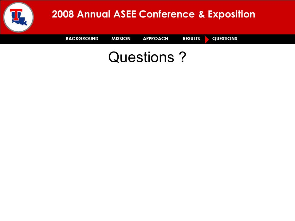 2008 Annual ASEE Conference & Exposition BACKGROUND MISSION APPROACH RESULTS QUESTIONS Questions
