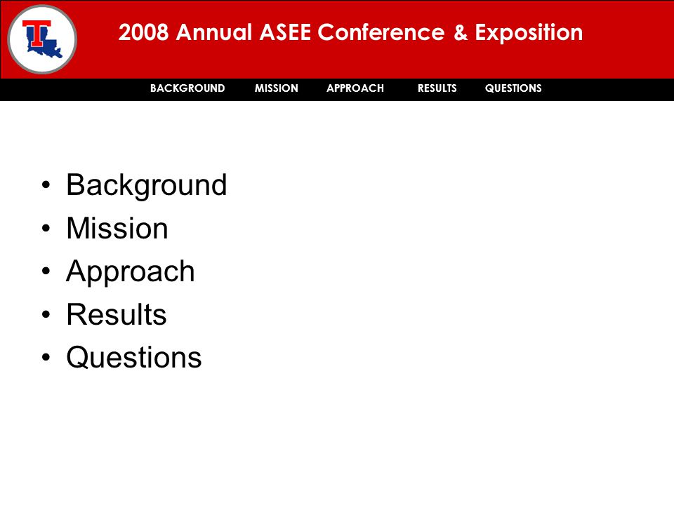 2008 Annual ASEE Conference & Exposition BACKGROUND MISSION APPROACH RESULTS QUESTIONS Background Mission Approach Results Questions