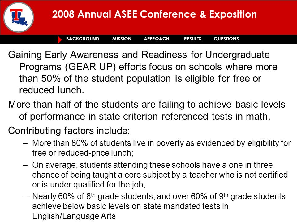 2008 Annual ASEE Conference & Exposition BACKGROUND MISSION APPROACH RESULTS QUESTIONS - improve student achievement in mathematics while strengthening literacy skills resulting in improved student achievement in English Language Arts iMELT integrates engineering applications and activities and aligns them with state curriculum requirements for mathematics.