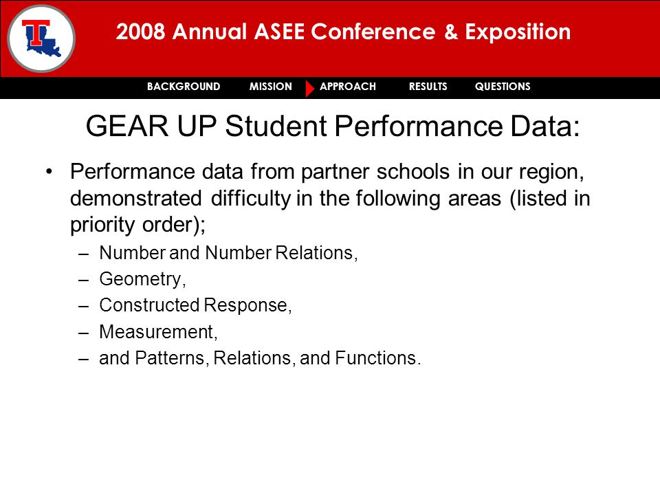 2008 Annual ASEE Conference & Exposition BACKGROUND MISSION APPROACH RESULTS QUESTIONS Performance data from partner schools in our region, demonstrated difficulty in the following areas (listed in priority order); –Number and Number Relations, –Geometry, –Constructed Response, –Measurement, –and Patterns, Relations, and Functions.