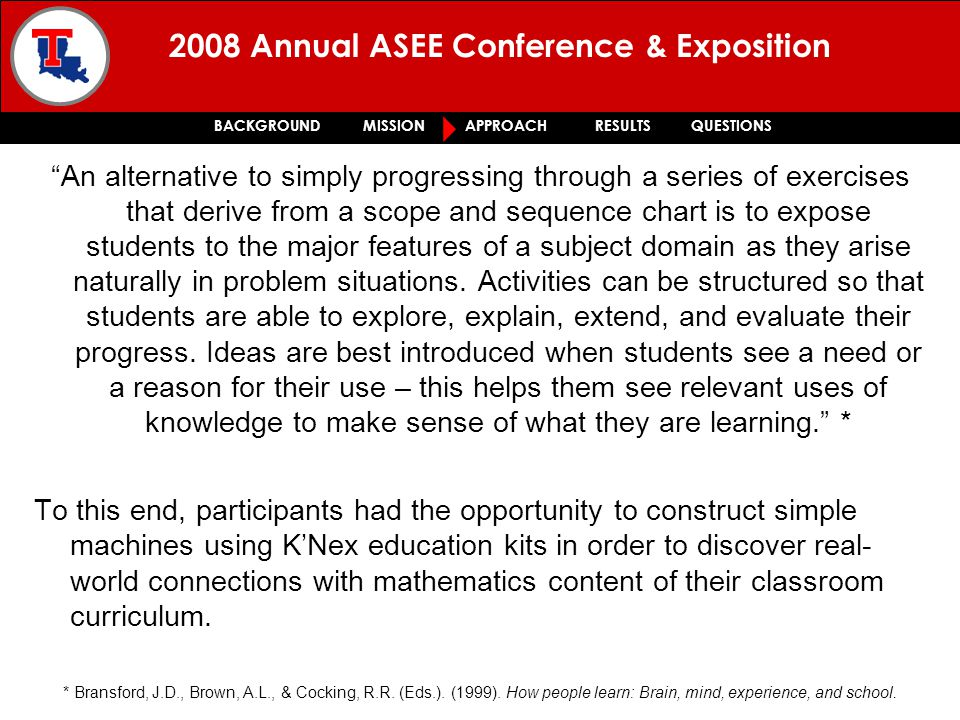 2008 Annual ASEE Conference & Exposition BACKGROUND MISSION APPROACH RESULTS QUESTIONS An alternative to simply progressing through a series of exercises that derive from a scope and sequence chart is to expose students to the major features of a subject domain as they arise naturally in problem situations.