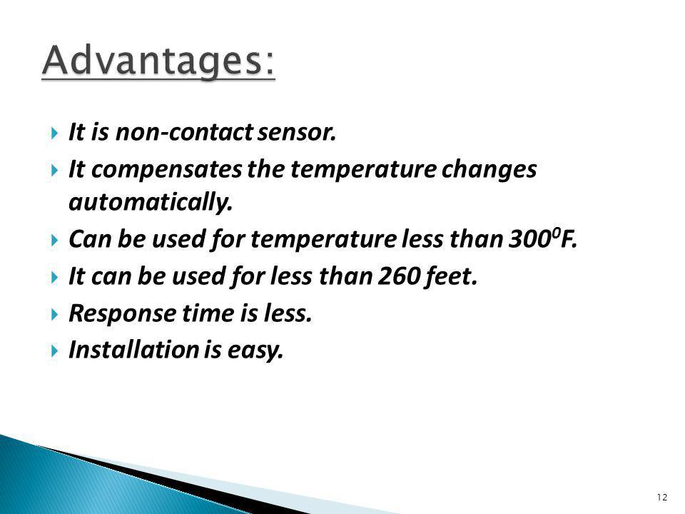 It is non-contact sensor. It compensates the temperature changes automatically. Can be used for temperature less than 300 0 F. It can be used for less