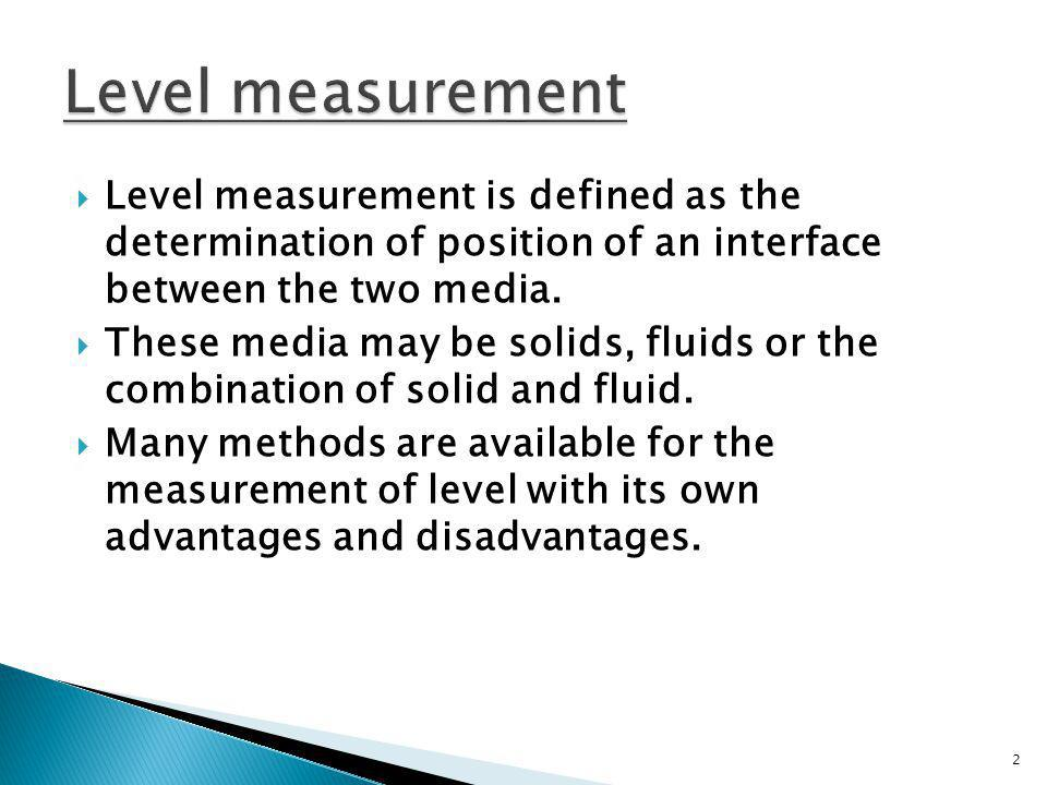 Level measurement is defined as the determination of position of an interface between the two media. These media may be solids, fluids or the combinat