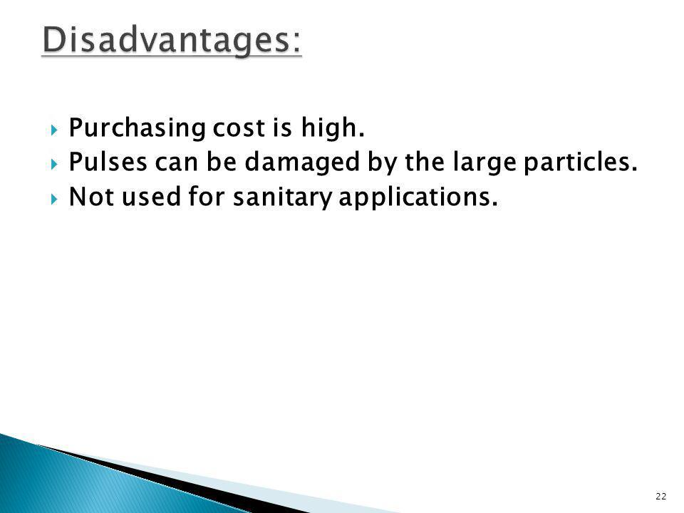 Purchasing cost is high. Pulses can be damaged by the large particles. Not used for sanitary applications. 22
