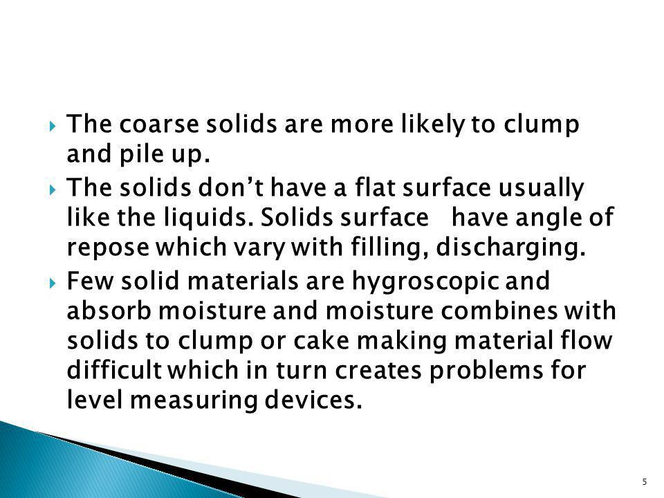 The coarse solids are more likely to clump and pile up. The solids dont have a flat surface usually like the liquids. Solids surface have angle of rep
