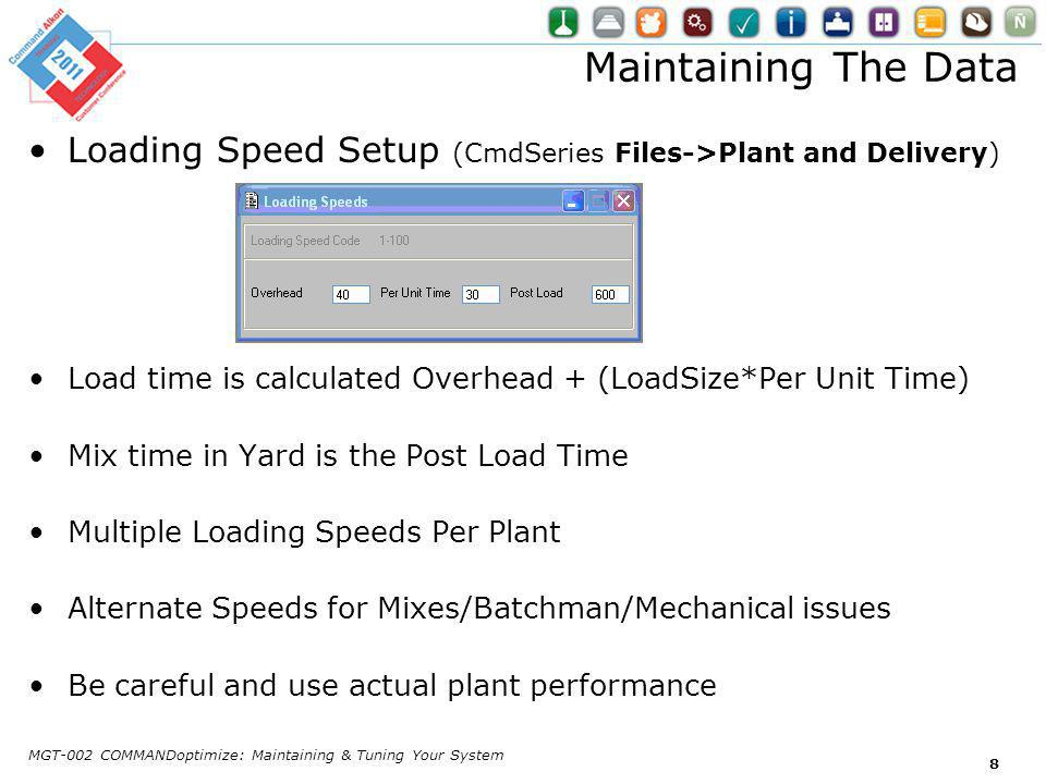 Maintaining The Data Loading Speed Setup (CmdSeries Files->Plant and Delivery) Load time is calculated Overhead + (LoadSize*Per Unit Time) Mix time in Yard is the Post Load Time Multiple Loading Speeds Per Plant Alternate Speeds for Mixes/Batchman/Mechanical issues Be careful and use actual plant performance MGT-002 COMMANDoptimize: Maintaining & Tuning Your System 8
