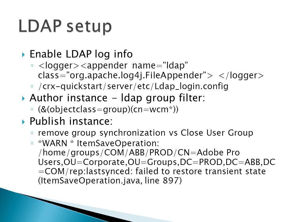 Enable LDAP log info /crx-quickstart/server/etc/Ldap_login.config Author instance - ldap group filter: (&(objectclass=group)(cn=wcm*)) Publish instanc
