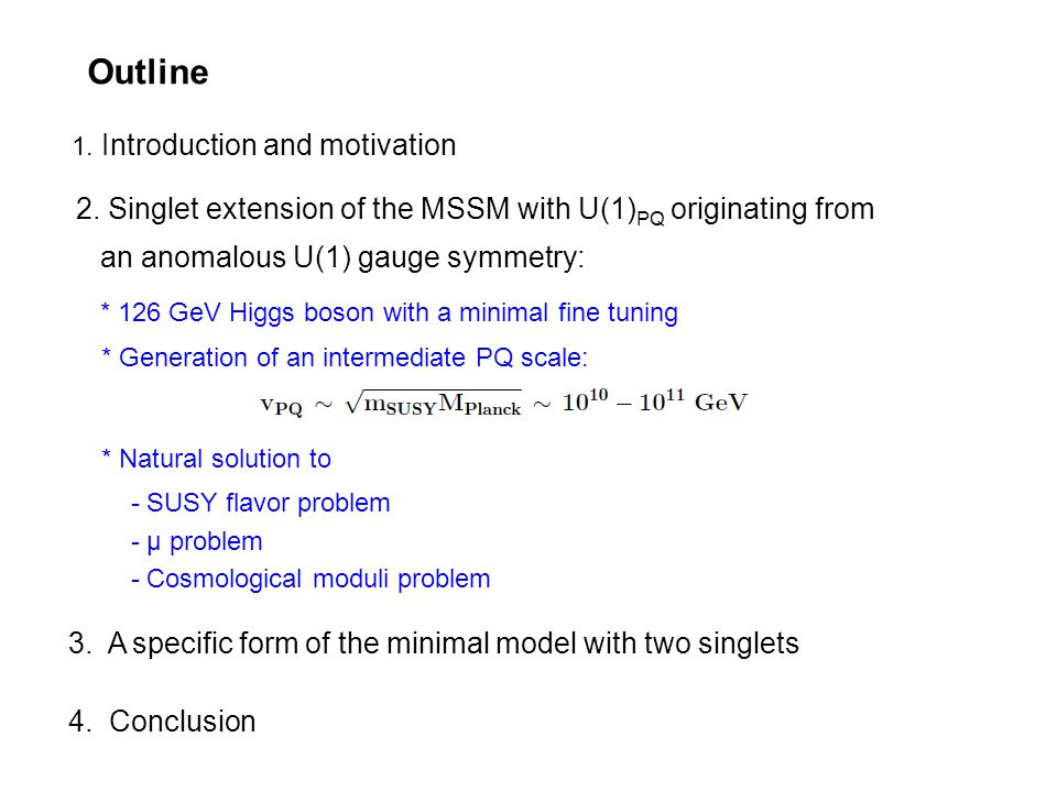 Outline 1. Introduction and motivation 2. Singlet extension of the MSSM with U(1) PQ originating from an anomalous U(1) gauge symmetry: * 126 GeV Higg