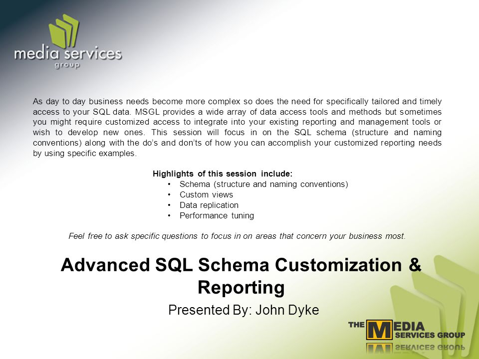 Advanced SQL Schema Customization & Reporting Presented By: John Dyke As day to day business needs become more complex so does the need for specifically tailored and timely access to your SQL data.