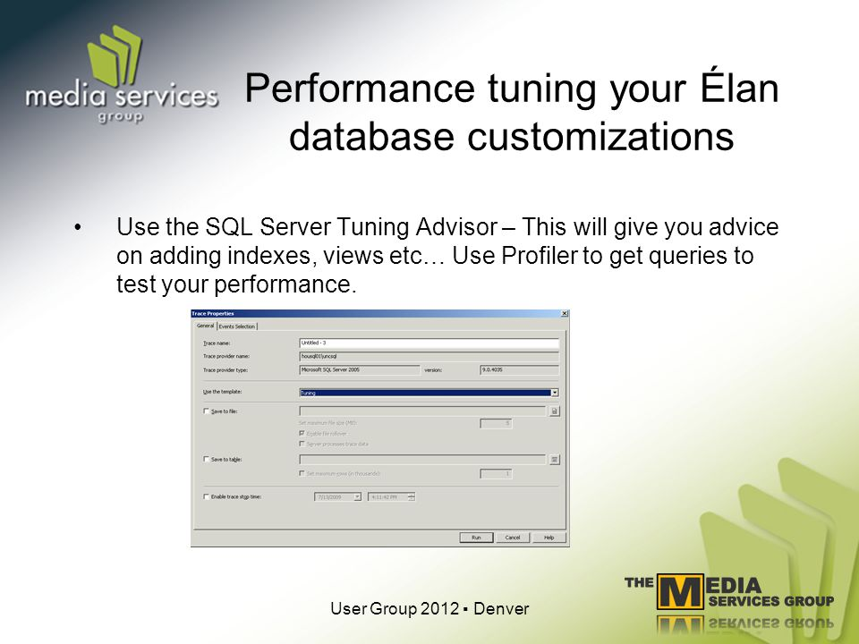 Performance tuning your Élan database customizations Use the SQL Server Tuning Advisor – This will give you advice on adding indexes, views etc… Use Profiler to get queries to test your performance.