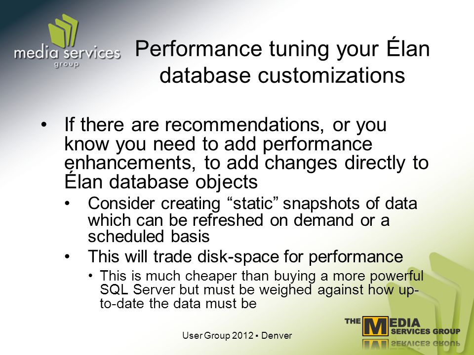 Performance tuning your Élan database customizations If there are recommendations, or you know you need to add performance enhancements, to add changes directly to Élan database objects Consider creating static snapshots of data which can be refreshed on demand or a scheduled basis This will trade disk-space for performance This is much cheaper than buying a more powerful SQL Server but must be weighed against how up- to-date the data must be User Group 2012 Denver