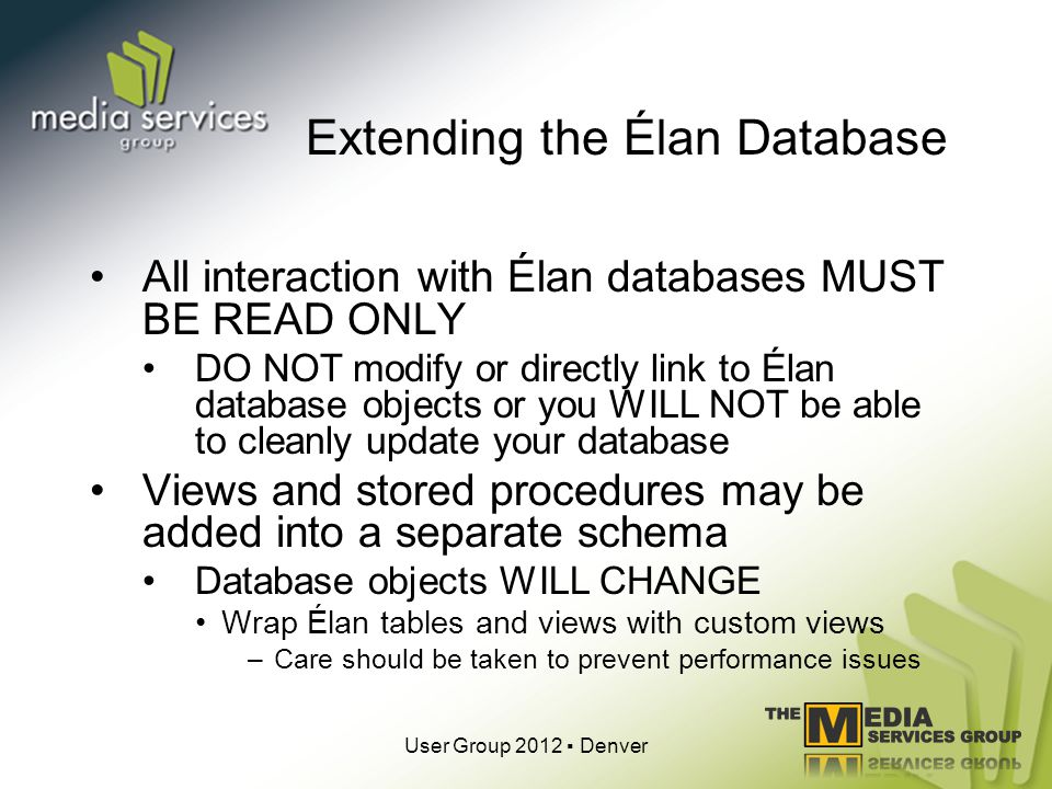 Extending the Élan Database All interaction with Élan databases MUST BE READ ONLY DO NOT modify or directly link to Élan database objects or you WILL NOT be able to cleanly update your database Views and stored procedures may be added into a separate schema Database objects WILL CHANGE Wrap Élan tables and views with custom views –Care should be taken to prevent performance issues User Group 2012 Denver