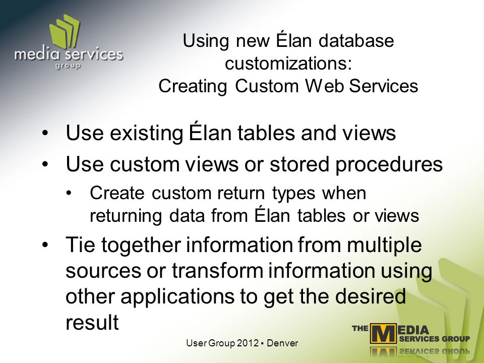 Using new Élan database customizations: Creating Custom Web Services Use existing Élan tables and views Use custom views or stored procedures Create custom return types when returning data from Élan tables or views Tie together information from multiple sources or transform information using other applications to get the desired result User Group 2012 Denver