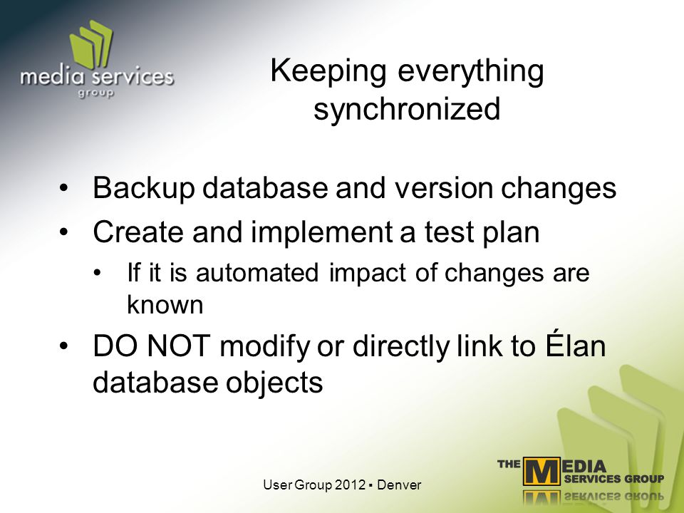 Keeping everything synchronized Backup database and version changes Create and implement a test plan If it is automated impact of changes are known DO NOT modify or directly link to Élan database objects User Group 2012 Denver