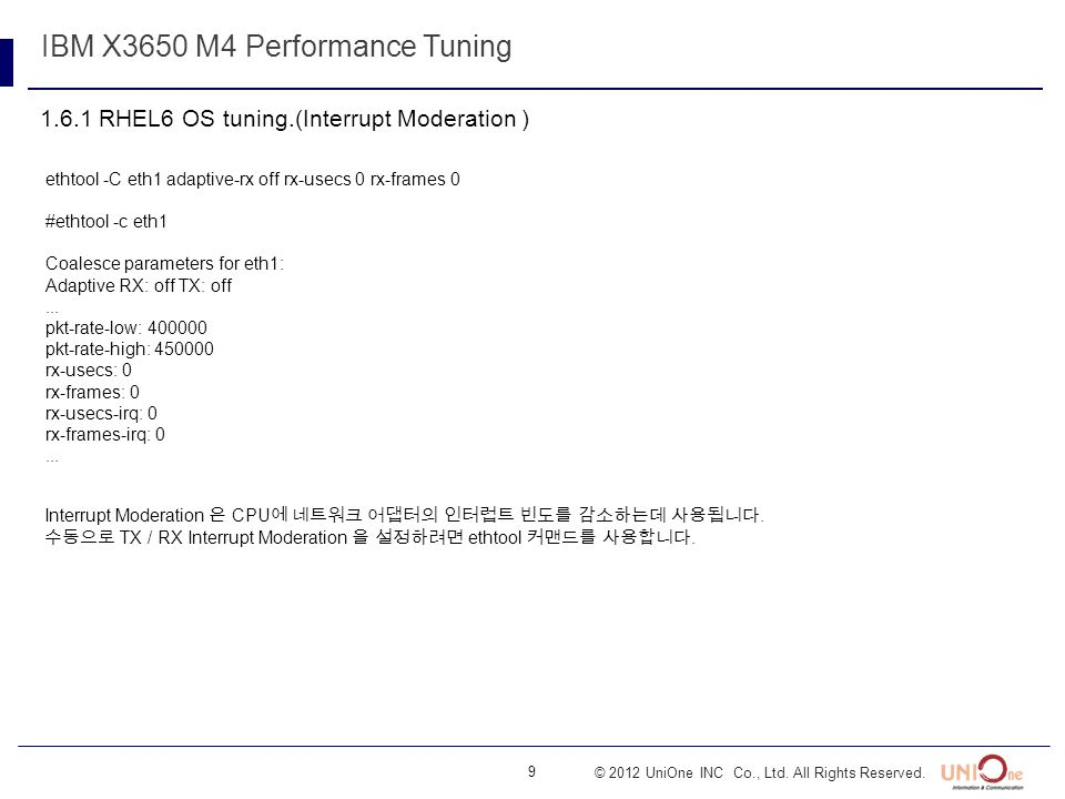 9 © 2012 UniOne INC Co., Ltd. All Rights Reserved. 1.6.1 RHEL6 OS tuning.(Interrupt Moderation ) IBM X3650 M4 Performance Tuning ethtool -C eth1 adapt