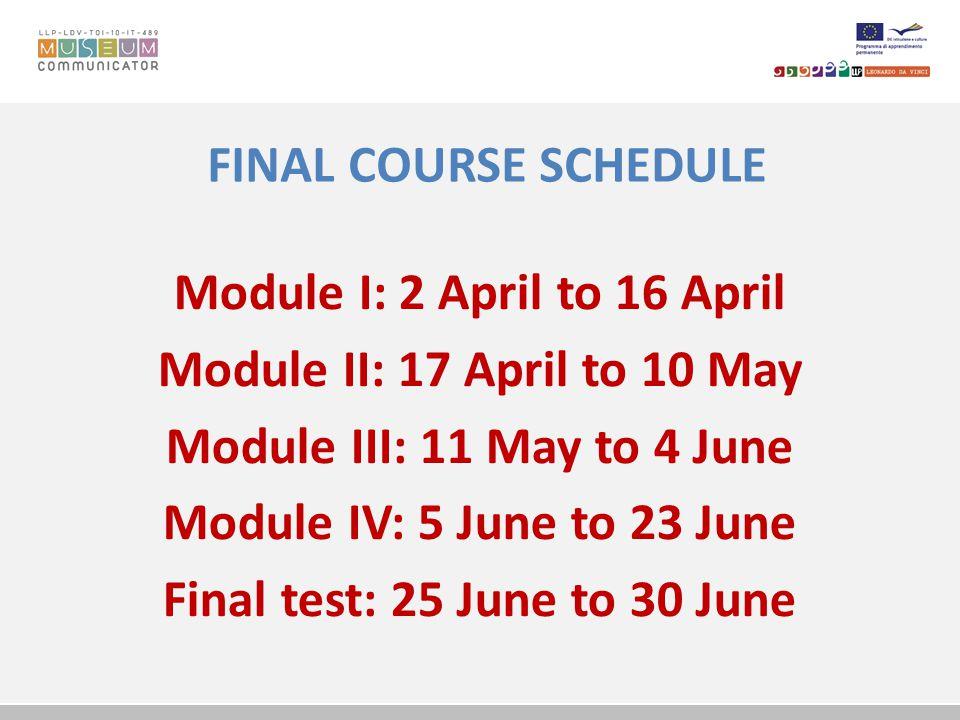 FINAL COURSE SCHEDULE Module I: 2 April to 16 April Module II: 17 April to 10 May Module III: 11 May to 4 June Module IV: 5 June to 23 June Final test: 25 June to 30 June