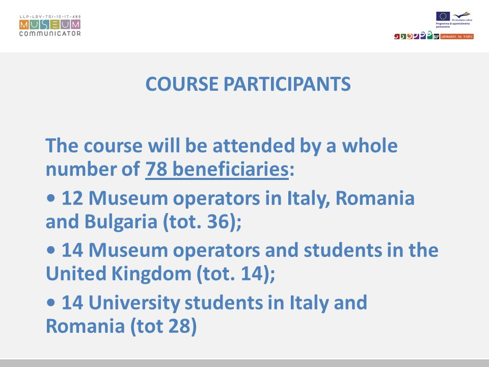 COURSE PARTICIPANTS The course will be attended by a whole number of 78 beneficiaries: 12 Museum operators in Italy, Romania and Bulgaria (tot.