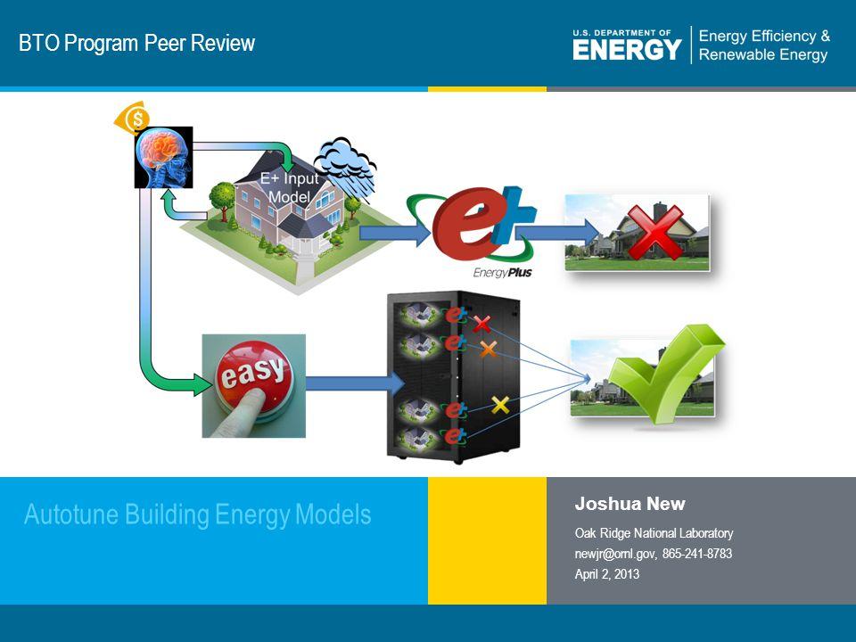 1 | Program Name or Ancillary Texteere.energy.gov BTO Program Peer Review Autotune Building Energy Models Joshua New Oak Ridge National Laboratory newjr@ornl.gov, 865-241-8783 April 2, 2013