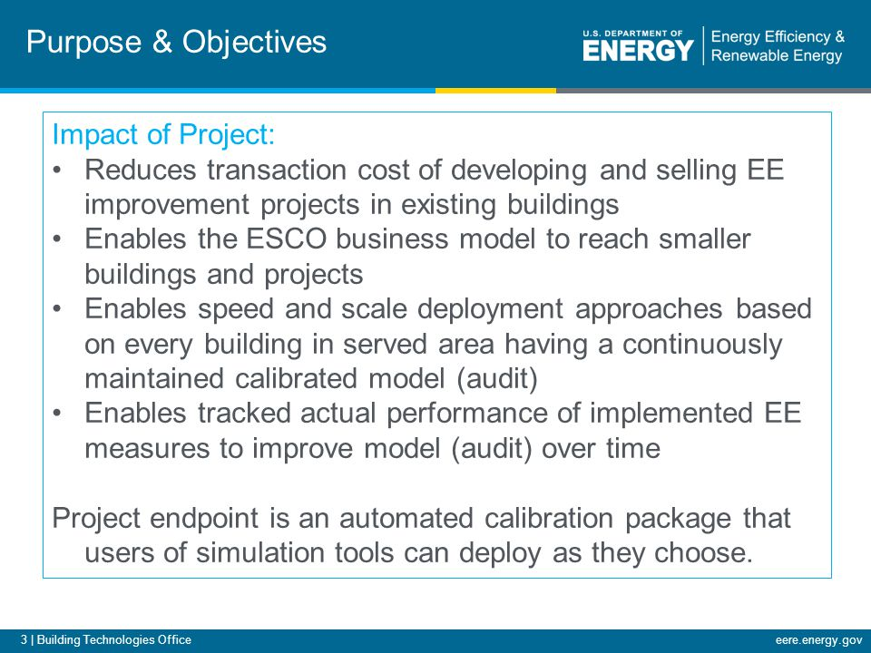 3 | Building Technologies Officeeere.energy.gov Purpose & Objectives Impact of Project: Reduces transaction cost of developing and selling EE improvem