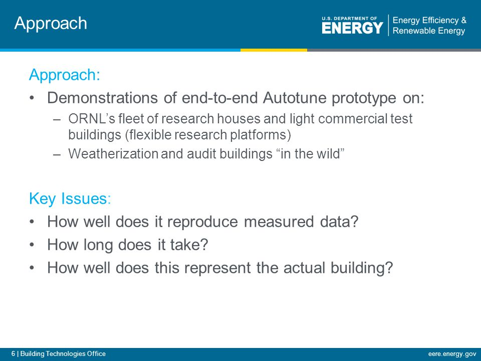 6 | Building Technologies Officeeere.energy.gov Approach Approach: Demonstrations of end-to-end Autotune prototype on: –ORNLs fleet of research houses and light commercial test buildings (flexible research platforms) –Weatherization and audit buildings in the wild Key Issues: How well does it reproduce measured data.
