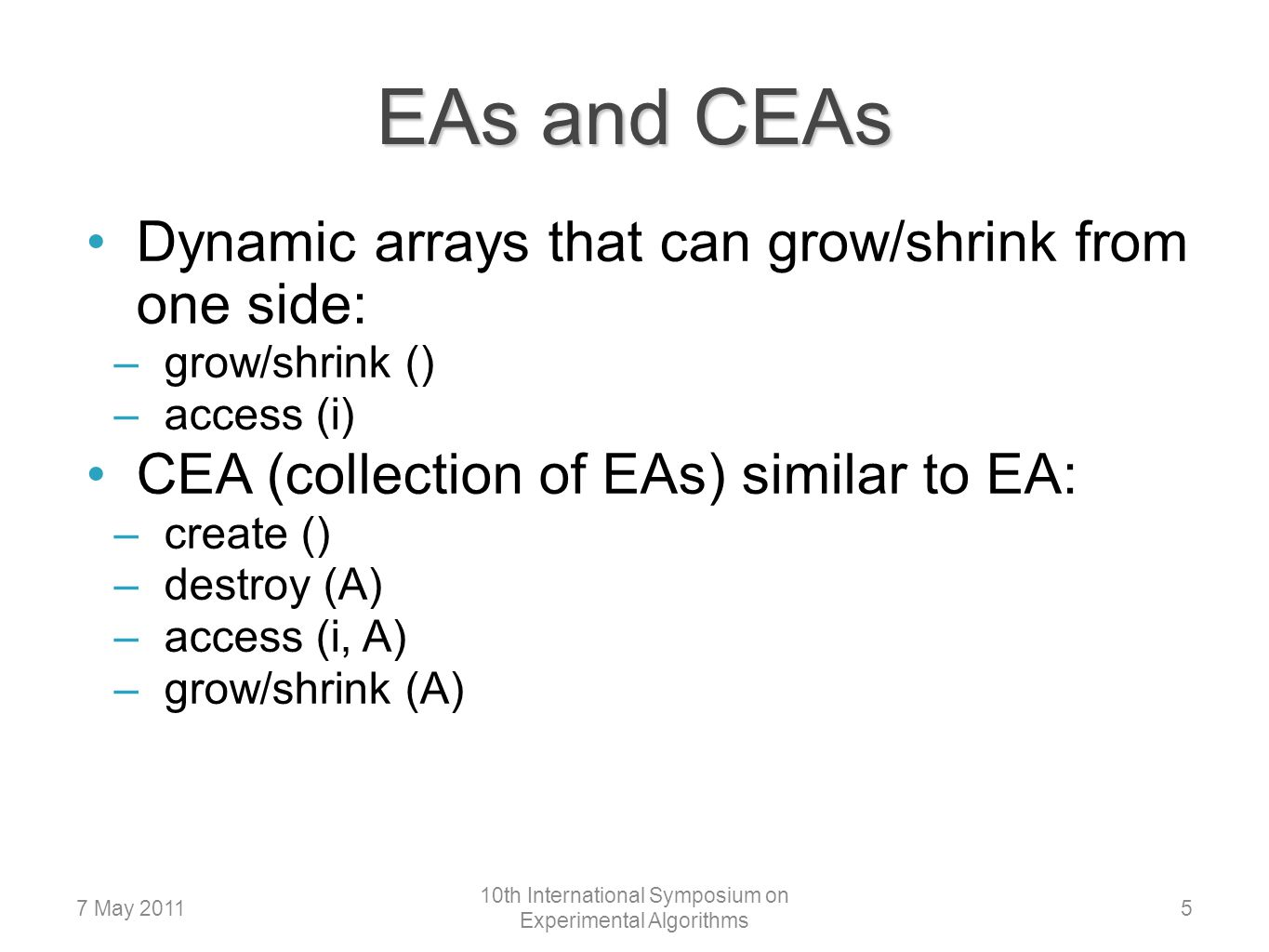EAs and CEAs Dynamic arrays that can grow/shrink from one side: –grow/shrink () –access (i) CEA (collection of EAs) similar to EA: –create () –destroy (A) –access (i, A) –grow/shrink (A) 57 May 2011 10th International Symposium on Experimental Algorithms