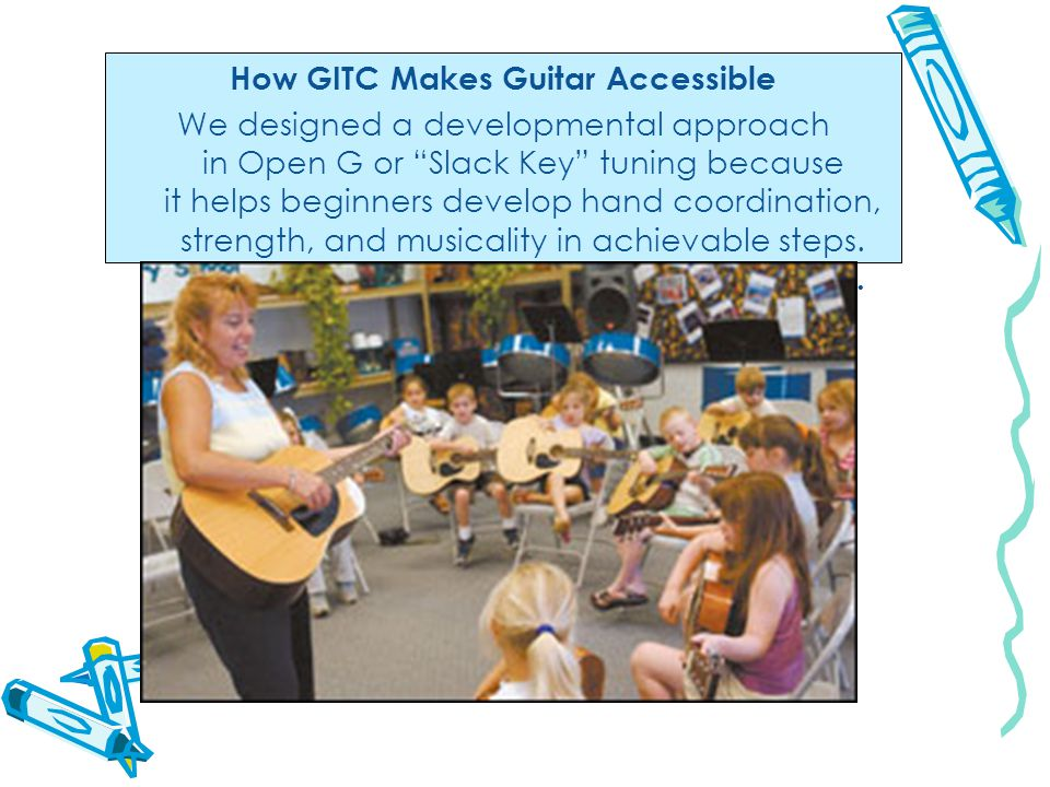 How GITC Makes Guitar Accessible We designed a developmental approach in Open G or Slack Key tuning because it helps beginners develop hand coordination, strength, and musicality in achievable steps.