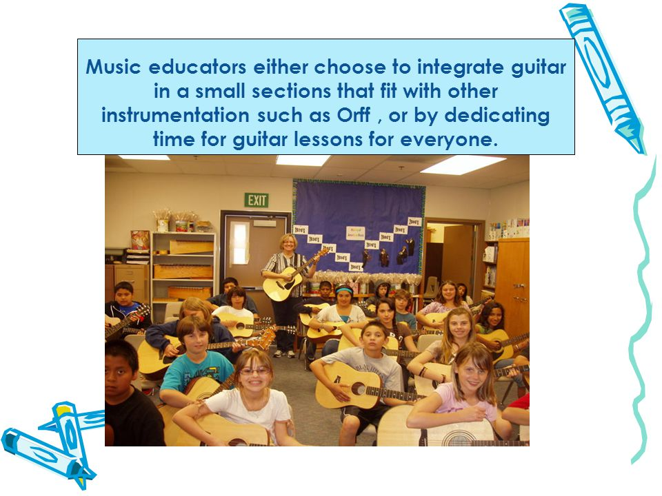 Music educators either choose to integrate guitar in a small sections that fit with other instrumentation such as Orff, or by dedicating time for guitar lessons for everyone.