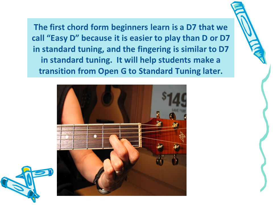 The first chord form beginners learn is a D7 that we call Easy D because it is easier to play than D or D7 in standard tuning, and the fingering is similar to D7 in standard tuning.