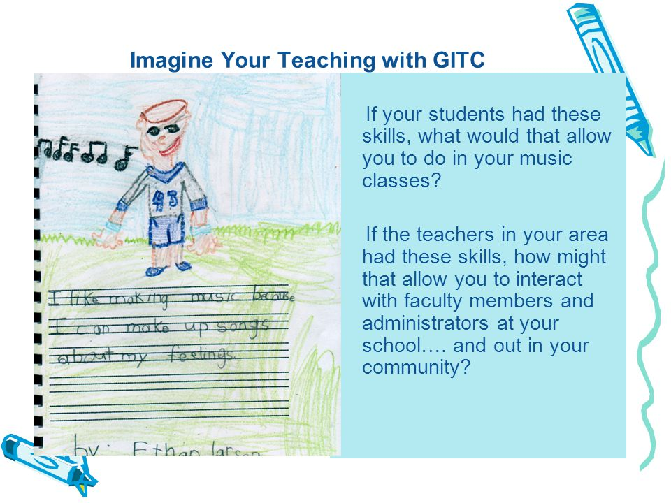 Imagine Your Teaching with GITC If your students had these skills, what would that allow you to do in your music classes.