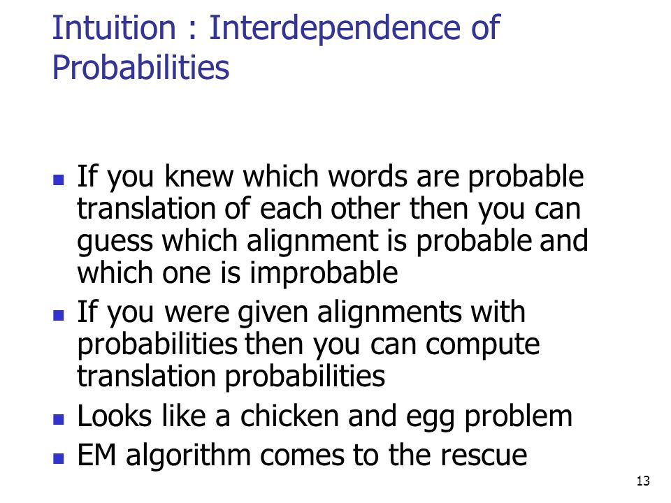 Intuition : Interdependence of Probabilities 13 If you knew which words are probable translation of each other then you can guess which alignment is probable and which one is improbable If you were given alignments with probabilities then you can compute translation probabilities Looks like a chicken and egg problem EM algorithm comes to the rescue