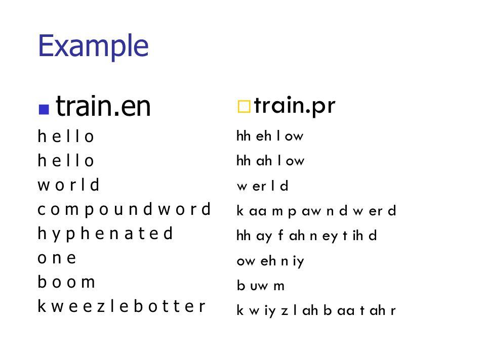 Example train.en h e l l o w o r l d c o m p o u n d w o r d h y p h e n a t e d o n e b o o m k w e e z l e b o t t e r train.pr hh eh l ow hh ah l o