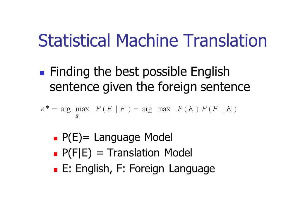 Statistical Machine Translation Finding the best possible English sentence given the foreign sentence P(E)= Language Model P(F|E) = Translation Model E: English, F: Foreign Language