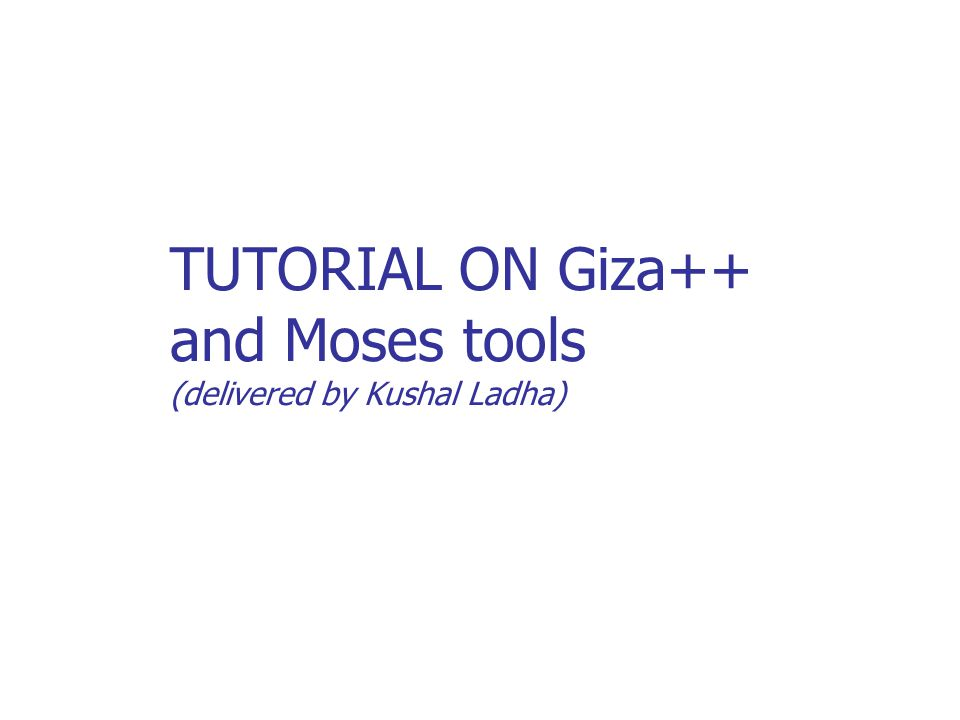 TUTORIAL ON Giza++ and Moses tools (delivered by Kushal Ladha)